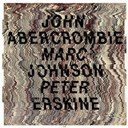 John Abercrombie / Marc Johnson / Peter Erskine - John abercrombie / marc johnson / peter erskine