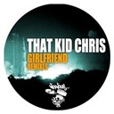 That Kid Chris - Girlfriend - remixes