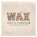Wax - Now and forever