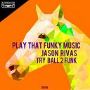 Try Ball 2 Funk, Jason Rivas - Play that funky music