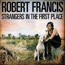 Robert Francis - Strangers in the first place